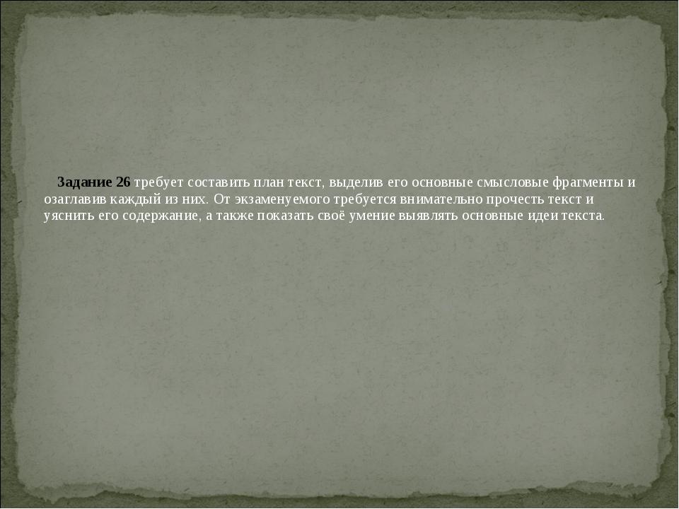 Задание 26 требует составить план текст, выделив его основные смысловые фрагм...