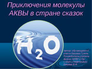 Приключения молекулы АКВЫ в стране сказок Автор: обучающаяся 6 класса Бакеев