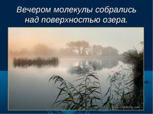 Вечером молекулы собрались над поверхностью озера.