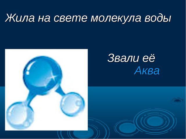Жила на свете молекула воды Звали её Аква