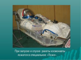 При запуске и спуске ракеты космонавты ложатся в специальное «Ложе».