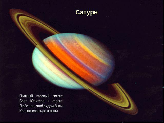Пышный газовый гигант Брат Юпитера и франт Любит он, чтоб рядом были Кольца и...