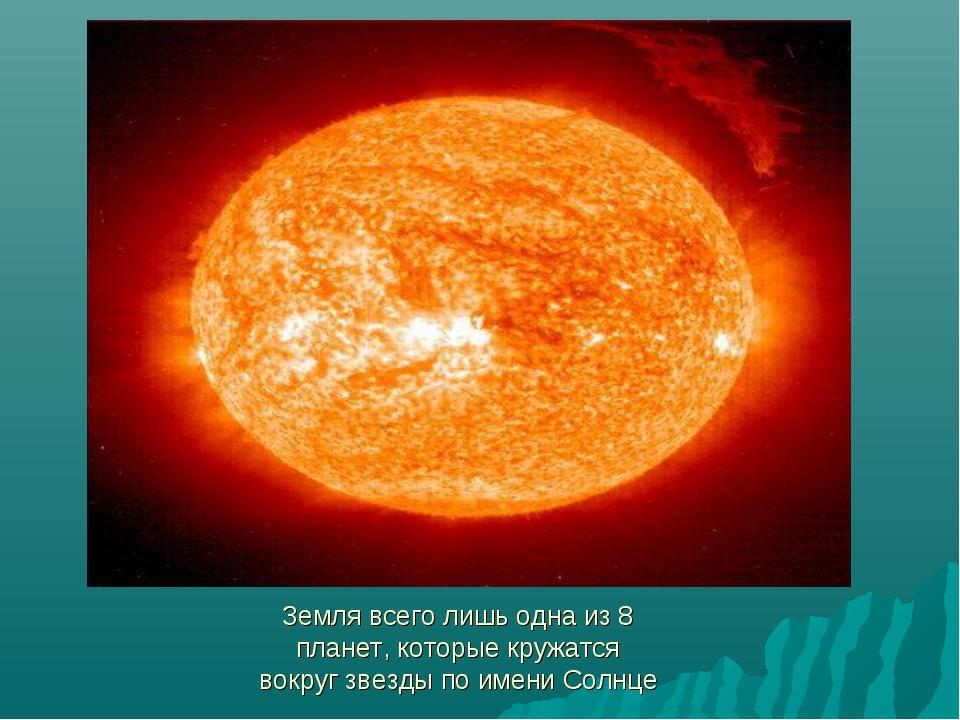 Земля всего лишь одна из 8 планет, которые кружатся вокруг звезды по имени Со...