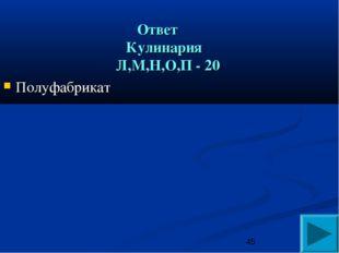 Ответ Кулинария Л,М,Н,О,П - 20 Полуфабрикат