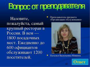 Назовите, пожалуйста, самый крупный ресторан в России. В нем — 1800 посадочн