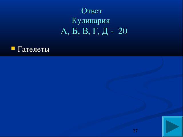 Ответ Кулинария А, Б, В, Г, Д - 20 Гателеты