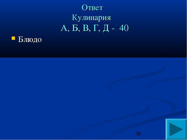 Ответ Кулинария А, Б, В, Г, Д - 40 Блюдо