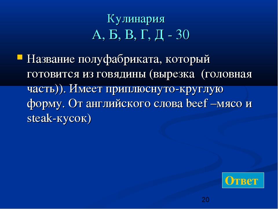 Кулинария А, Б, В, Г, Д - 30 Название полуфабриката, который готовится из гов...