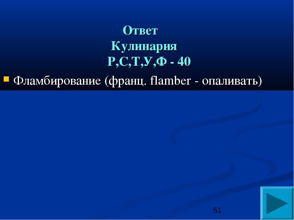 Ответ Кулинария Р,С,Т,У,Ф - 40 Фламбирование (франц. flamber - опаливать)