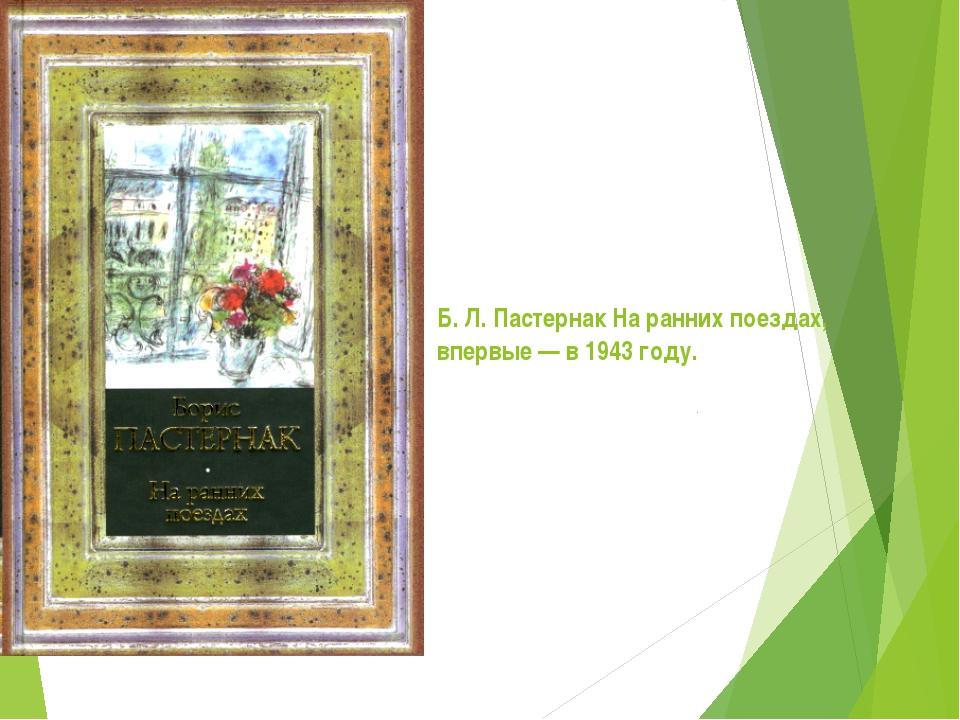Б. Л.Пастернак На ранних поездах, впервые— в1943 году.