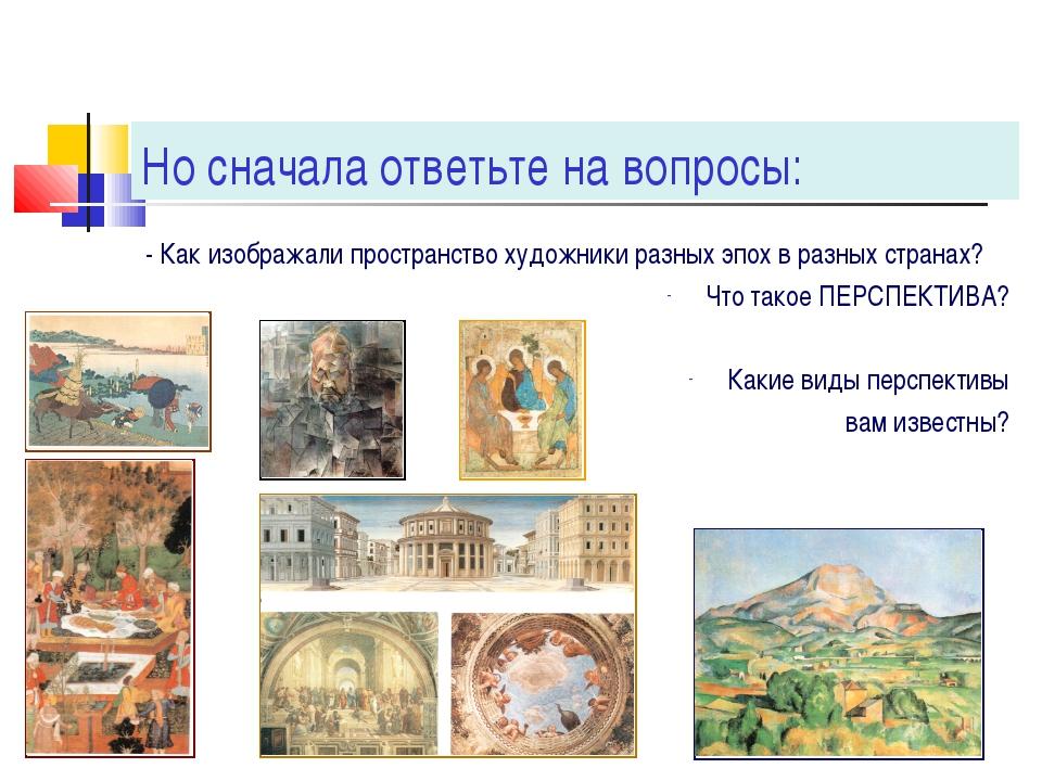 Но сначала ответьте на вопросы: - Как изображали пространство художники разны...