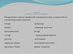 Упражнение «Профессия- специальность- должность» Распределите список професс