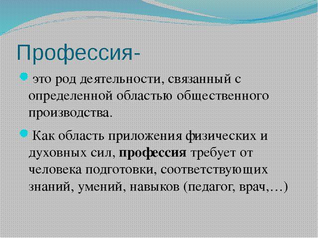 Профессия- это род деятельности, связанный с определенной областью общественн...
