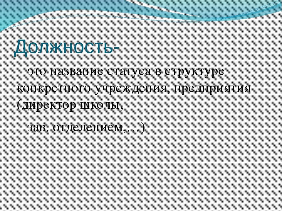 Должность- это название статуса в структуре конкретного учреждения, предприят...