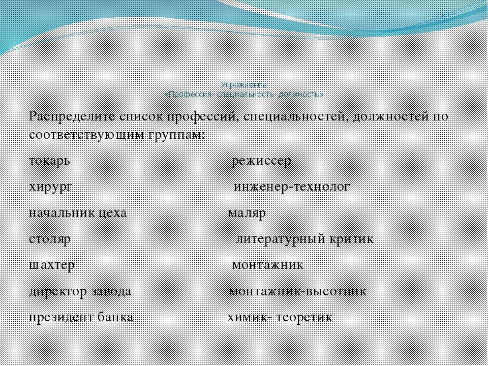 Упражнение «Профессия- специальность- должность» Распределите список професс...