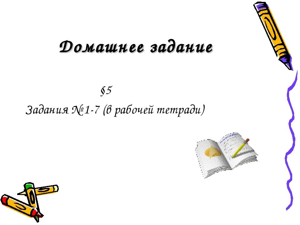 Домашнее задание §5 Задания № 1-7 (в рабочей тетради)