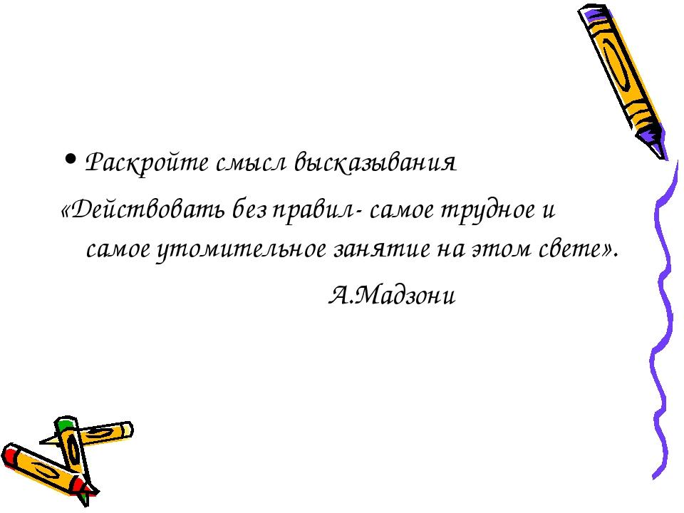 Раскройте смысл высказывания «Действовать без правил- самое трудное и самое у...