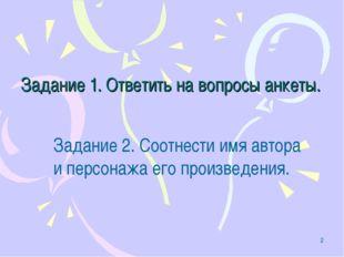 * Задание 1. Ответить на вопросы анкеты. Задание 2. Соотнести имя автора и пе