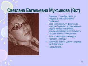 * Светлана Евгеньевна Муксинова (Эст) Родилась 17 декабря 1983 г. в г. Чердын