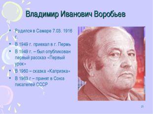 * Владимир Иванович Воробьев Родился в Самаре 7.03. 1916 г. В 1949 г. приехал