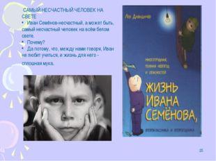 * САМЫЙ НЕСЧАСТНЫЙ ЧЕЛОВЕК НА СВЕТЕ Иван Семёнов-несчастный, а может быть, са