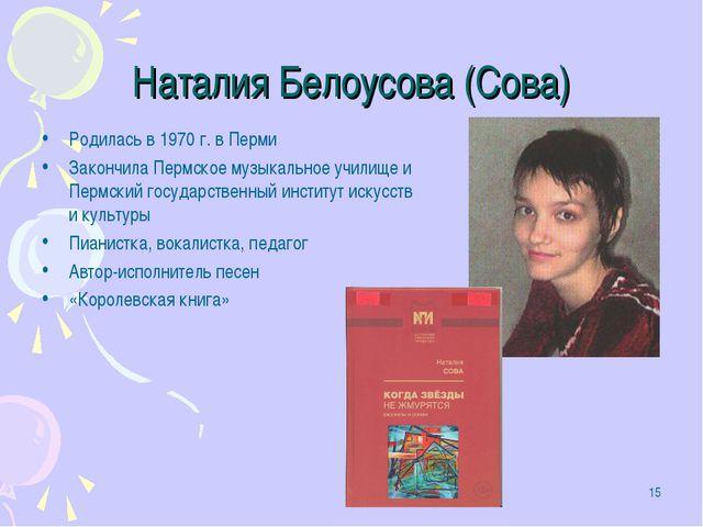 * Наталия Белоусова (Сова) Родилась в 1970 г. в Перми Закончила Пермское музы...