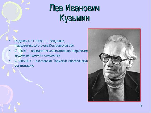 * Лев Иванович Кузьмин Родился 6.01.1928 г.- с. Задорино, Парфеньевского р-он...