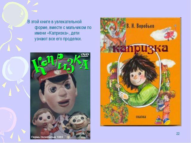 * В этой книге в увлекательной форме, вместе с мальчиком по имени «Капризка»,...