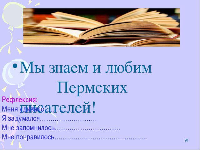 * Мы знаем и любим Пермских писателей! Рефлексия: Меня удивило………………… Я задум...