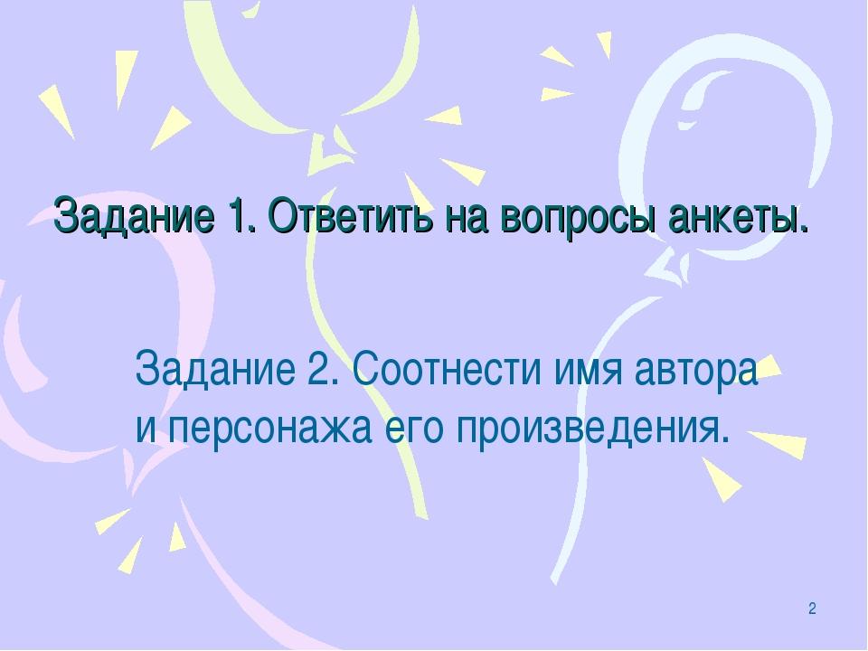 * Задание 1. Ответить на вопросы анкеты. Задание 2. Соотнести имя автора и пе...