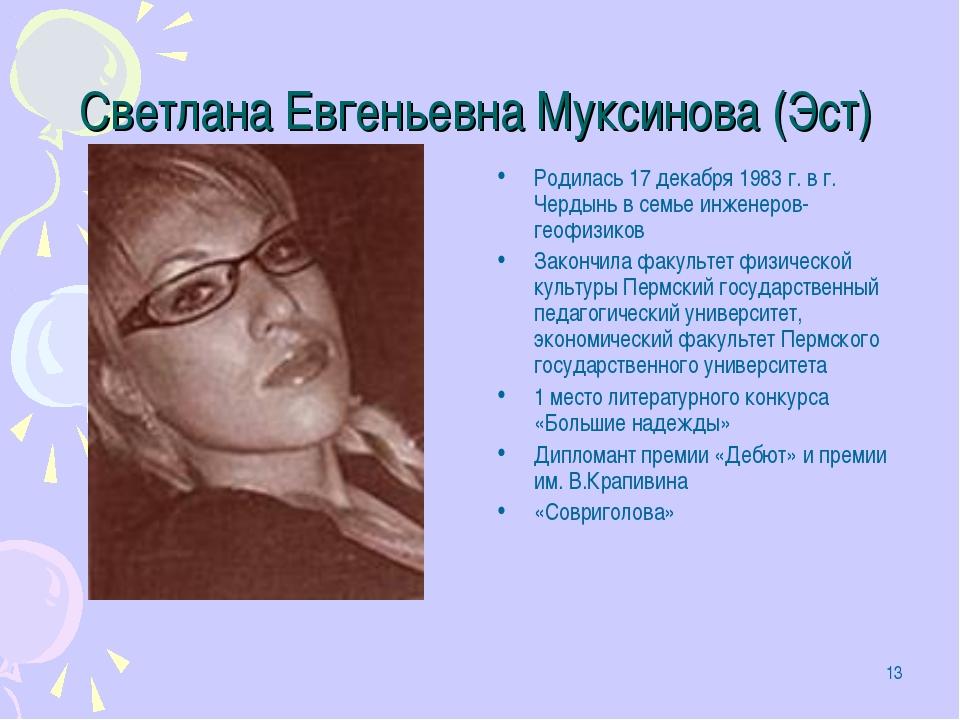 * Светлана Евгеньевна Муксинова (Эст) Родилась 17 декабря 1983 г. в г. Чердын...