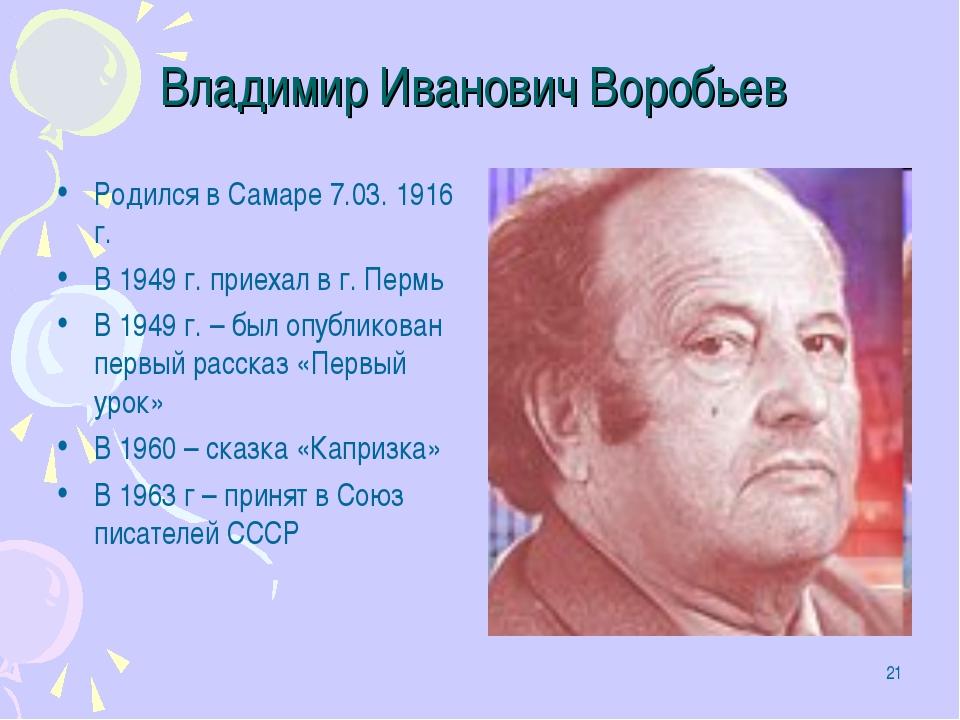 * Владимир Иванович Воробьев Родился в Самаре 7.03. 1916 г. В 1949 г. приехал...
