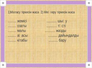 1)Матасу тіркесін жаса 2) Меңгеру тіркесін жаса ......... жемісі ...........
