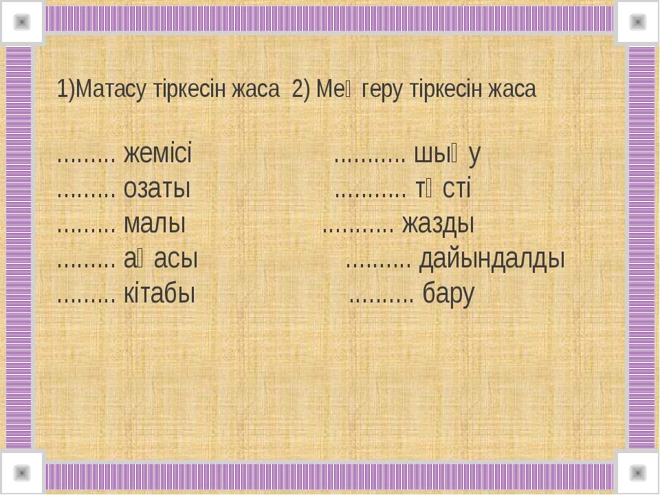 1)Матасу тіркесін жаса 2) Меңгеру тіркесін жаса ......... жемісі ..............
