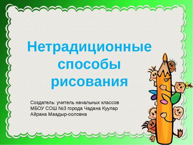 Нетрадиционные способы рисования Создатель: учитель начальных классов МБОУ СО...