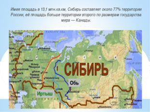 Имея площадь в 13,1 млн.кв.км, Сибирь составляет около 77% территории России,