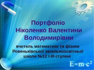Портфоліо Ніколенко Валентини Володимирівни вчитель математики та фізики Рове