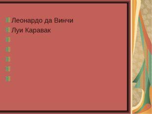 Леонардо да Винчи Луи Каравак Оре́ст Ада́мович Кипре́нский Па́вел Дми́триевич