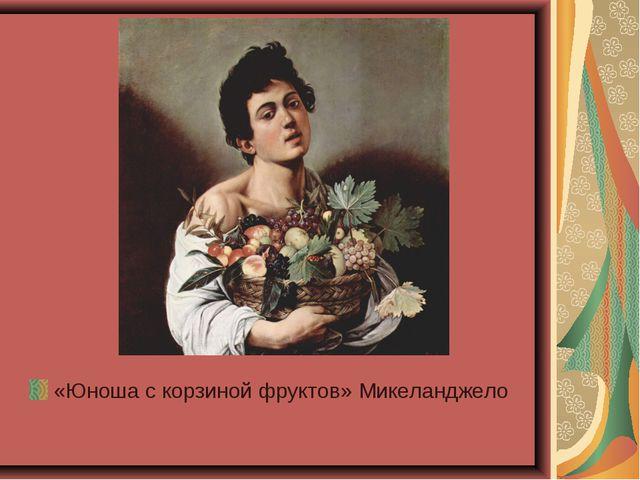 «Юноша с корзиной фруктов» Микеланджело