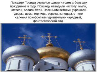 Праздник Троицы считался одним из самых больших праздников в году. Повсюду н