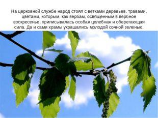 На церковной службе народ стоял с ветками деревьев, травами, цветами, которым