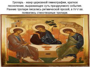 Тропарь- жанр церковной гимнографии, краткое песнопение, выражающее суть пра
