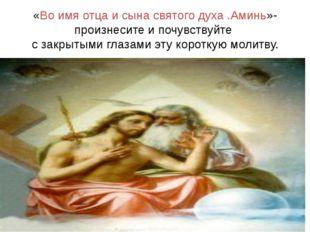 «Во имя отца и сына святого духа .Аминь»-произнесите и почувствуйте с закрыты