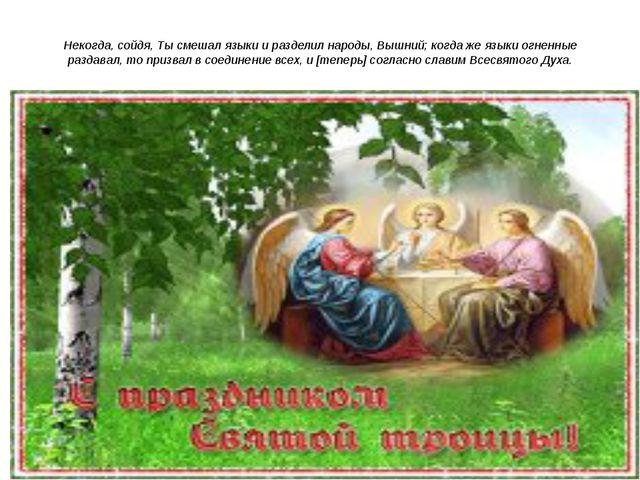 Некогда, сойдя, Ты смешал языки и разделил народы, Вышний; когда же языки огн...