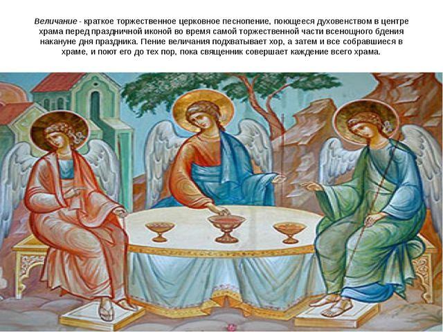 Величание- краткое торжественное церковное песнопение, поющееся духовенством...