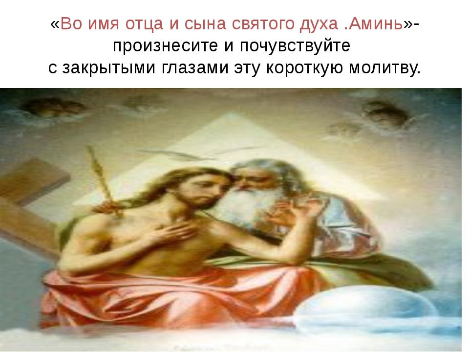 «Во имя отца и сына святого духа .Аминь»-произнесите и почувствуйте с закрыты...