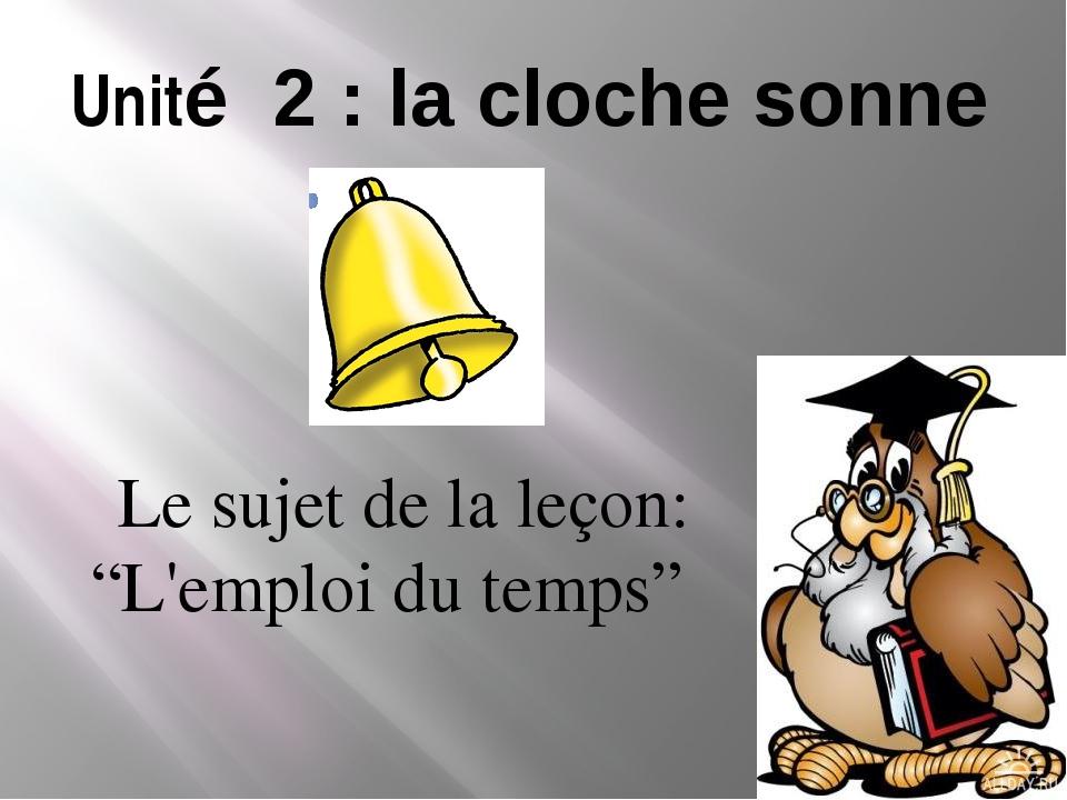"""Unité 2 : la cloche sonne Le sujet de la leçon: """"L'emploi du temps"""""""