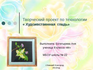 Творческий проект по технологии « Художественная гладь» Выполнила: Богатырева