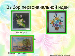 Выбор первоначальной идеи «Колибри» «Корзина с цветами» Вывод: Я