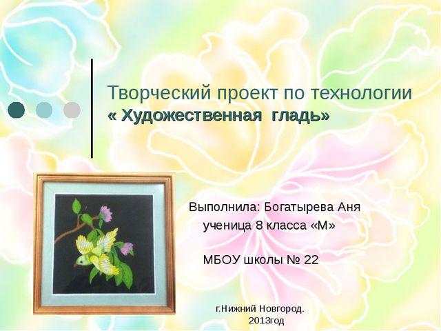 Творческий проект по технологии « Художественная гладь» Выполнила: Богатырева...